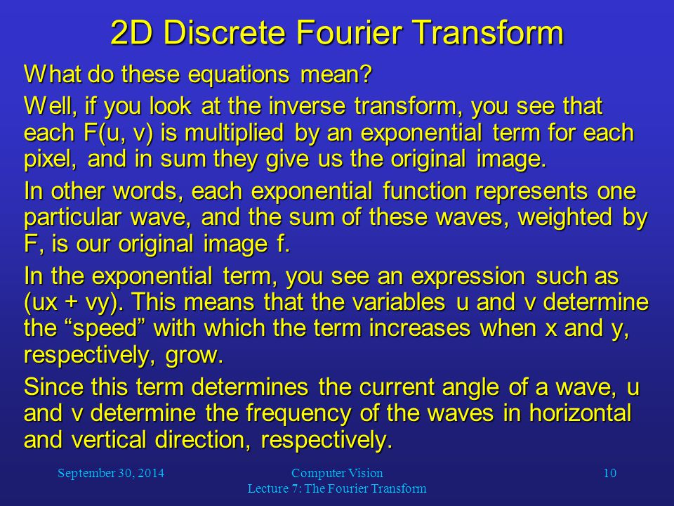 September 30, 2014Computer Vision Lecture 7: The Fourier Transform 10 2D Discrete Fourier Transform What do these equations mean? Well, if you look at