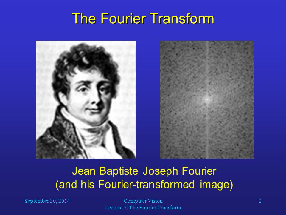 September 30, 2014Computer Vision Lecture 7: The Fourier Transform 2 The Fourier Transform Jean Baptiste Joseph Fourier (and his Fourier-transformed i