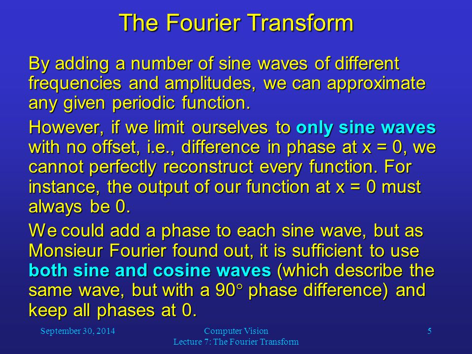 September 30, 2014Computer Vision Lecture 7: The Fourier Transform 5 The Fourier Transform By adding a number of sine waves of different frequencies a
