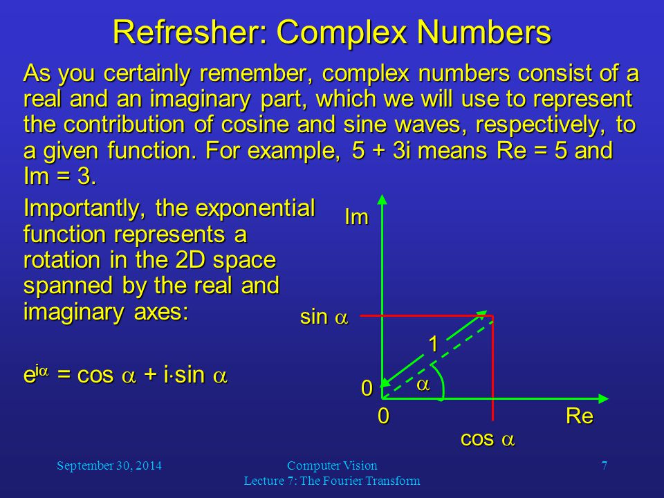 September 30, 2014Computer Vision Lecture 7: The Fourier Transform 7 Refresher: Complex Numbers As you certainly remember, complex numbers consist of