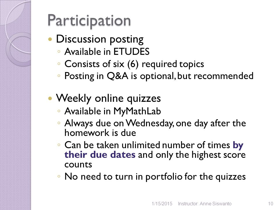 Participation Discussion posting ◦ Available in ETUDES ◦ Consists of six (6) required topics ◦ Posting in Q&A is optional, but recommended Weekly online quizzes ◦ Available in MyMathLab ◦ Always due on Wednesday, one day after the homework is due ◦ Can be taken unlimited number of times by their due dates and only the highest score counts ◦ No need to turn in portfolio for the quizzes 1/15/2015Instructor: Anne Siswanto10