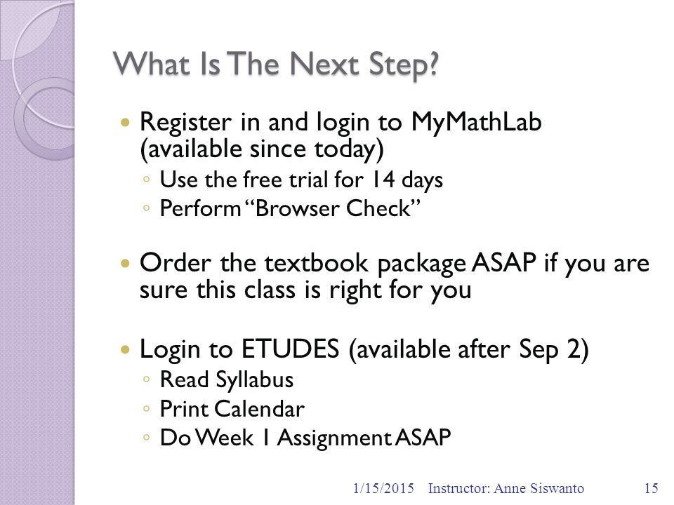 """What Is The Next Step? Register in and login to MyMathLab (available since today) ◦ Use the free trial for 14 days ◦ Perform """"Browser Check"""" Order the"""