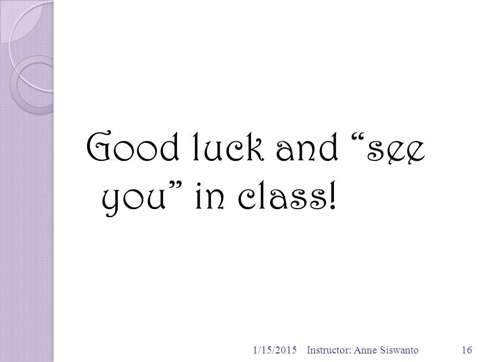 Good luck and see you in class! 1/15/2015Instructor: Anne Siswanto16