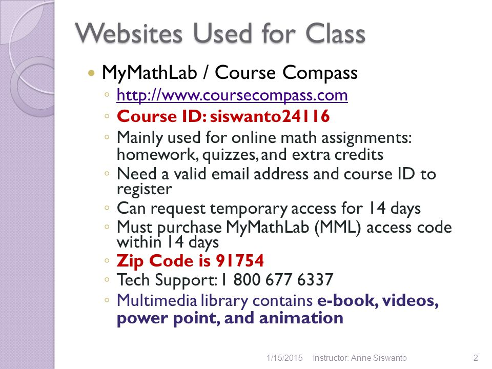 Websites Used for Class MyMathLab / Course Compass ◦ http://www.coursecompass.com http://www.coursecompass.com ◦ Course ID: siswanto24116 ◦ Mainly use