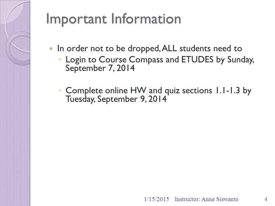 Important Information In order not to be dropped, ALL students need to ◦ Login to Course Compass and ETUDES by Sunday, September 7, 2014 ◦ Complete online HW and quiz sections 1.1-1.3 by Tuesday, September 9, 2014 1/15/2015Instructor: Anne Siswanto4