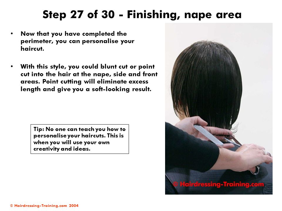 © Hairdressing-Training.com 2004 Step 27 of 30 - Finishing, nape area Now that you have completed the perimeter, you can personalise your haircut. Wit
