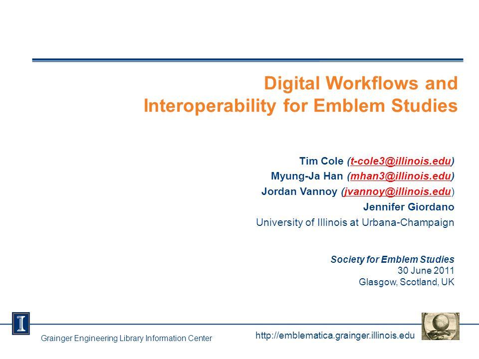 Digital Workflows and Interoperability for Emblem Studies Tim Cole (t-cole3@illinois.edu)t-cole3@illinois.edu Myung-Ja Han (mhan3@illinois.edu)mhan3@illinois.edu Jordan Vannoy (jvannoy@illinois.edu)jvannoy@illinois.edu Jennifer Giordano University of Illinois at Urbana-Champaign Society for Emblem Studies 30 June 2011 Glasgow, Scotland, UK http://emblematica.grainger.illinois.edu Grainger Engineering Library Information Center