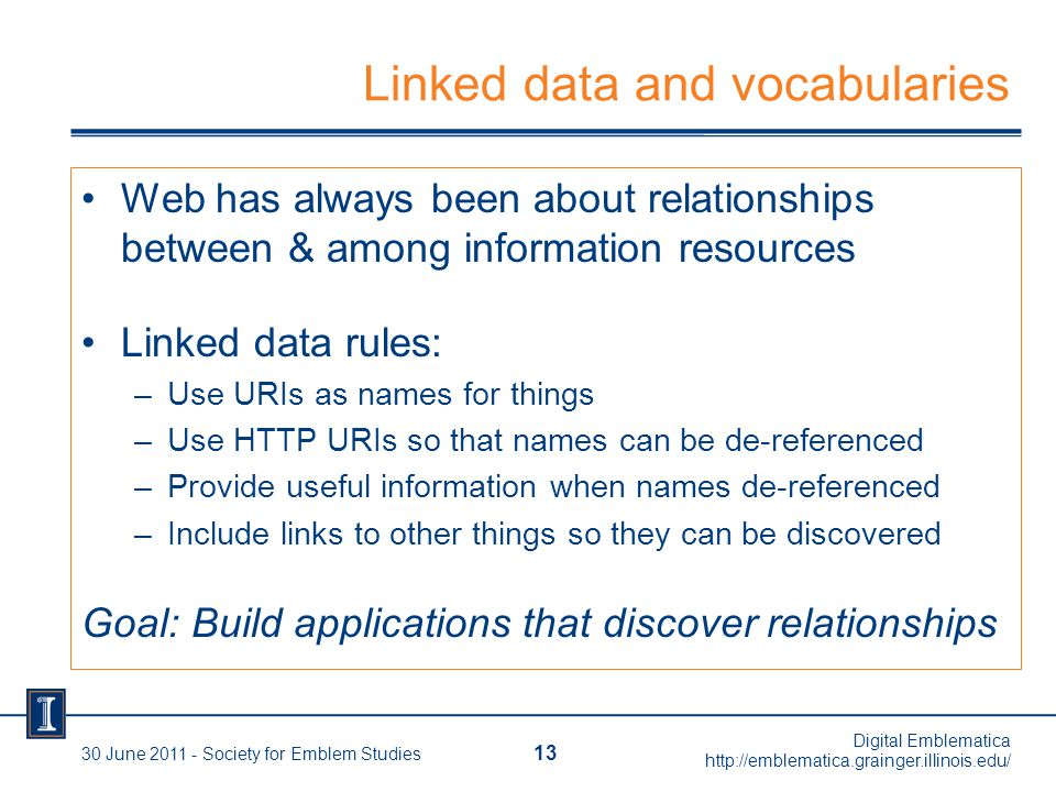 Linked data and vocabularies Web has always been about relationships between & among information resources Linked data rules: –Use URIs as names for things –Use HTTP URIs so that names can be de-referenced –Provide useful information when names de-referenced –Include links to other things so they can be discovered Goal: Build applications that discover relationships 13 30 June 2011 - Society for Emblem Studies Digital Emblematica http://emblematica.grainger.illinois.edu/