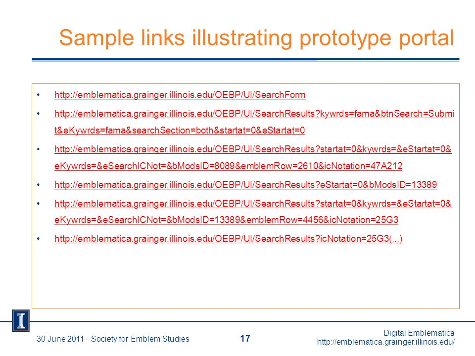 Sample links illustrating prototype portal http://emblematica.grainger.illinois.edu/OEBP/UI/SearchForm http://emblematica.grainger.illinois.edu/OEBP/UI/SearchResults kywrds=fama&btnSearch=Submi t&eKywrds=fama&searchSection=both&startat=0&eStartat=0http://emblematica.grainger.illinois.edu/OEBP/UI/SearchResults kywrds=fama&btnSearch=Submi t&eKywrds=fama&searchSection=both&startat=0&eStartat=0 http://emblematica.grainger.illinois.edu/OEBP/UI/SearchResults startat=0&kywrds=&eStartat=0& eKywrds=&eSearchICNot=&bModsID=8089&emblemRow=2610&icNotation=47A212http://emblematica.grainger.illinois.edu/OEBP/UI/SearchResults startat=0&kywrds=&eStartat=0& eKywrds=&eSearchICNot=&bModsID=8089&emblemRow=2610&icNotation=47A212 http://emblematica.grainger.illinois.edu/OEBP/UI/SearchResults eStartat=0&bModsID=13389 http://emblematica.grainger.illinois.edu/OEBP/UI/SearchResults startat=0&kywrds=&eStartat=0& eKywrds=&eSearchICNot=&bModsID=13389&emblemRow=4456&icNotation=25G3http://emblematica.grainger.illinois.edu/OEBP/UI/SearchResults startat=0&kywrds=&eStartat=0& eKywrds=&eSearchICNot=&bModsID=13389&emblemRow=4456&icNotation=25G3 http://emblematica.grainger.illinois.edu/OEBP/UI/SearchResults icNotation=25G3(...) 17 30 June 2011 - Society for Emblem Studies Digital Emblematica http://emblematica.grainger.illinois.edu/