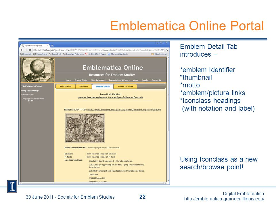 30 June 2011 - Society for Emblem Studies 22 Digital Emblematica http://emblematica.grainger.illinois.edu/ Emblem Detail Tab introduces – *emblem Identifier *thumbnail *motto *emblem/pictura links *Iconclass headings (with notation and label) Using Iconclass as a new search/browse point.