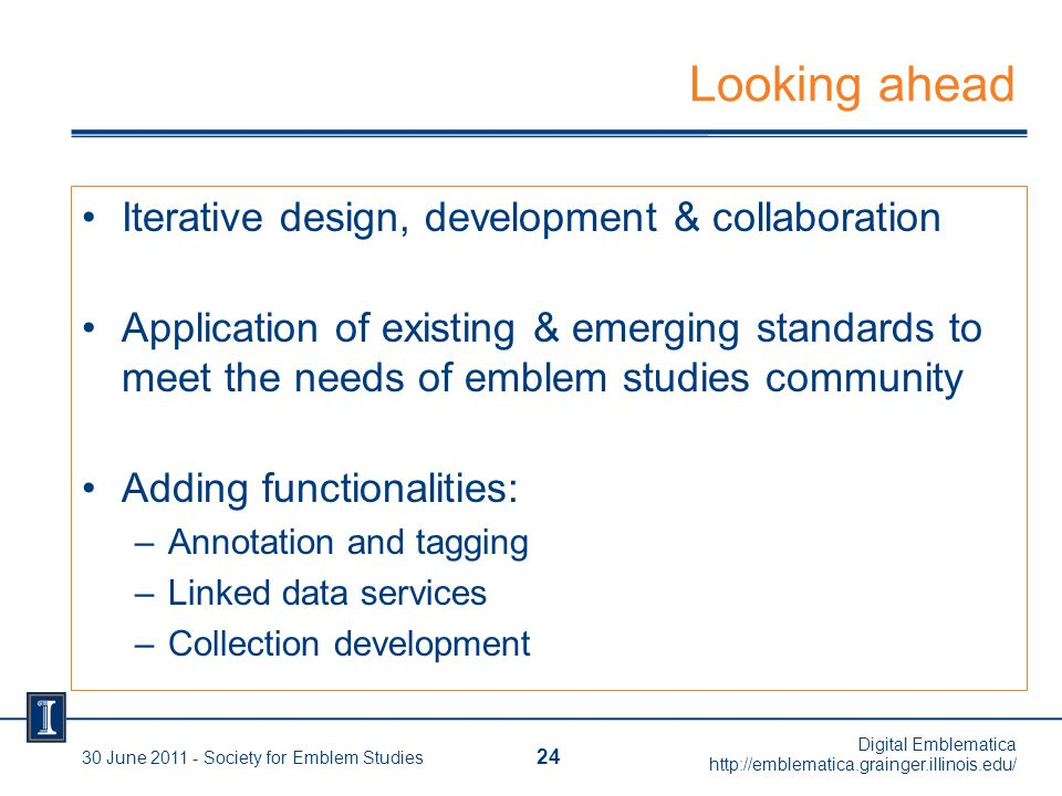 Looking ahead Iterative design, development & collaboration Application of existing & emerging standards to meet the needs of emblem studies community Adding functionalities: –Annotation and tagging –Linked data services –Collection development 24 30 June 2011 - Society for Emblem Studies Digital Emblematica http://emblematica.grainger.illinois.edu/