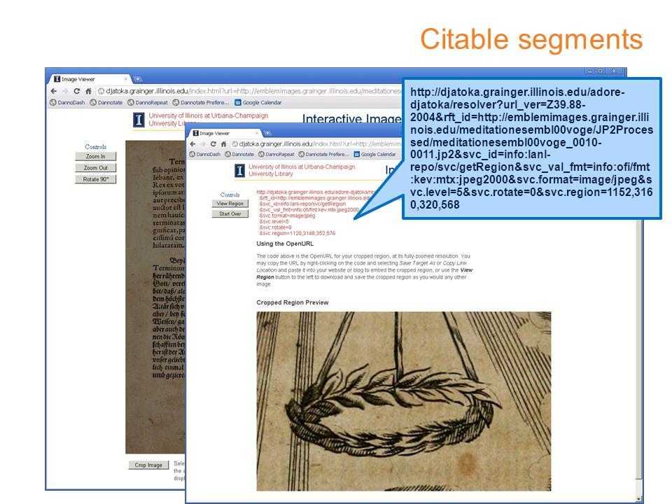 Citable segments http://djatoka.grainger.illinois.edu/adore- djatoka/resolver url_ver=Z39.88- 2004&rft_id=http://emblemimages.grainger.illi nois.edu/meditationesembl00voge/JP2Proces sed/meditationesembl00voge_0010- 0011.jp2&svc_id=info:lanl- repo/svc/getRegion&svc_val_fmt=info:ofi/fmt :kev:mtx:jpeg2000&svc.format=image/jpeg&s vc.level=5&svc.rotate=0&svc.region=1152,316 0,320,568