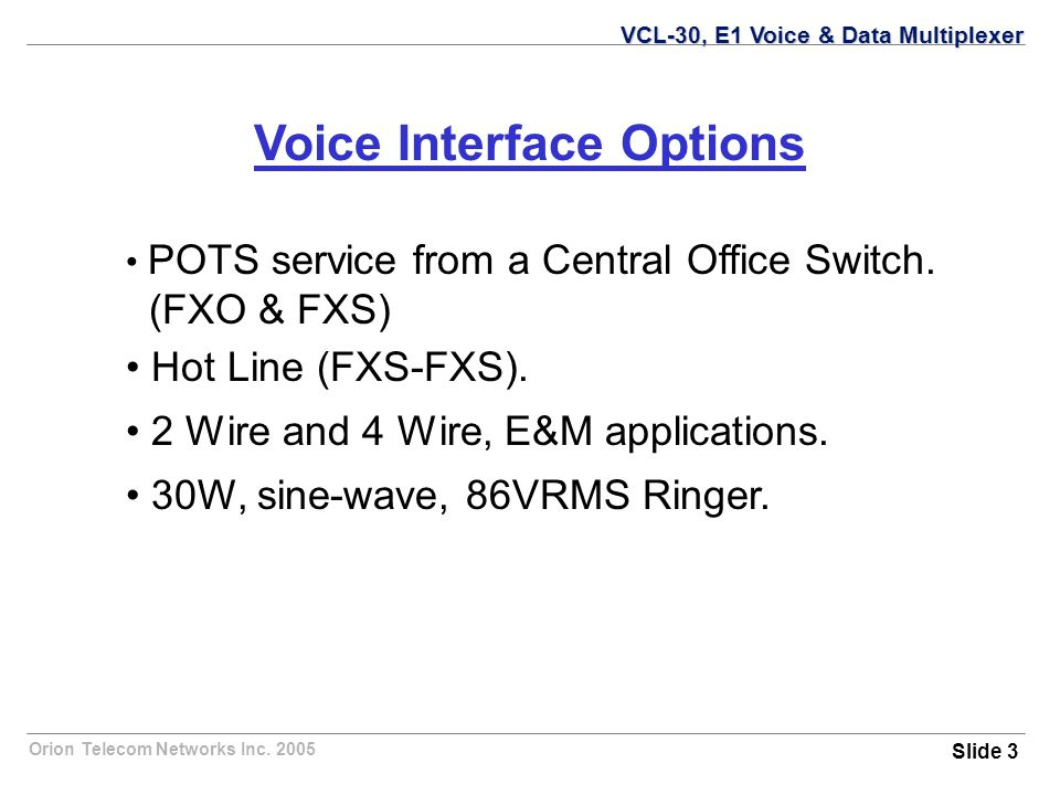 Orion Telecom Networks Inc. 2005 Voice Interface Options POTS service from a Central Office Switch.