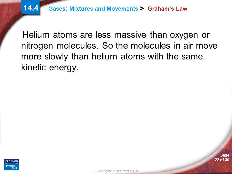 Slide 22 of 30 © Copyright Pearson Prentice Hall 14.4 Gases: Mixtures and Movements > Graham's Law Helium atoms are less massive than oxygen or nitrog