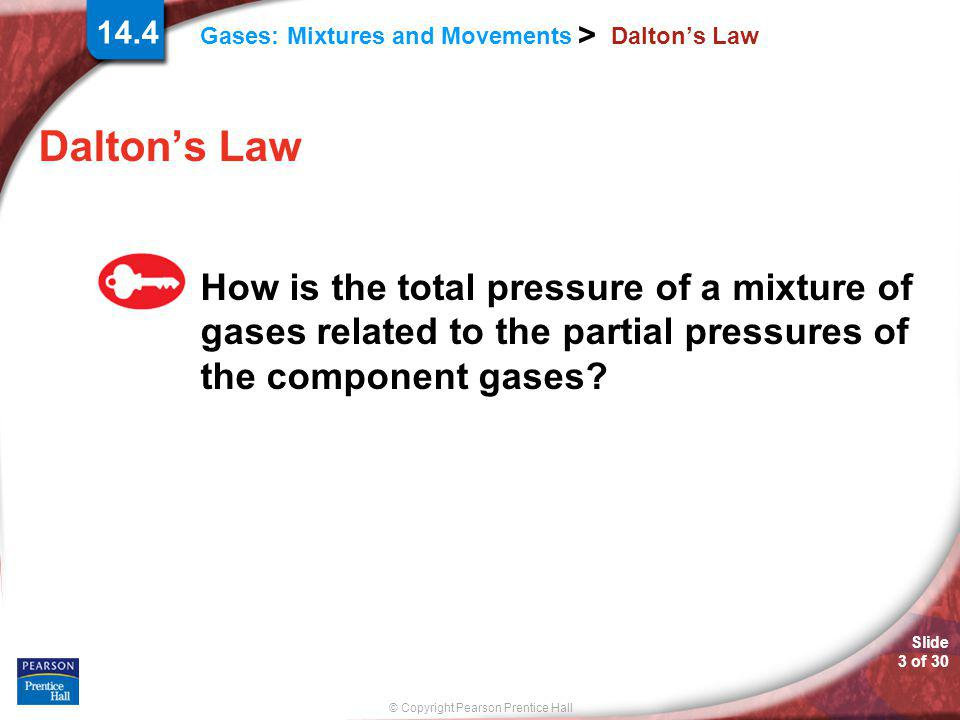 Slide 4 of 30 © Copyright Pearson Prentice Hall Gases: Mixtures and Movements > 14.4 Dalton's Law The contribution each gas in a mixture makes to the total pressure is called the partial pressure exerted by that gas.