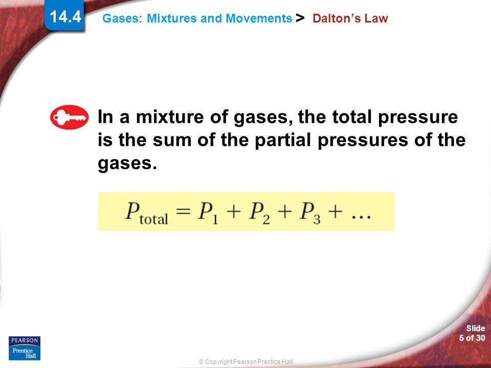 © Copyright Pearson Prentice Hall Slide 5 of 30 14.4 Gases: Mixtures and Movements > Dalton's Law In a mixture of gases, the total pressure is the sum