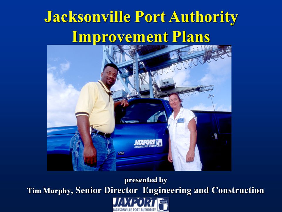 presented by Tim Murphy, Senior Director Engineering and Construction Jacksonville Port Authority Improvement Plans