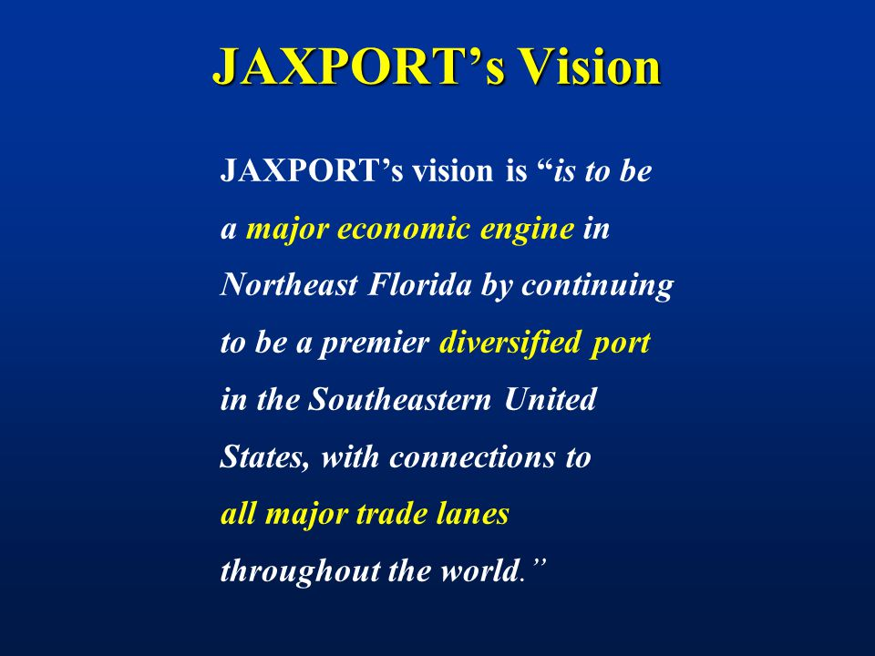 JAXPORT's Vision JAXPORT's vision is is to be a major economic engine in Northeast Florida by continuing to be a premier diversified port in the Southeastern United States, with connections to all major trade lanes throughout the world.