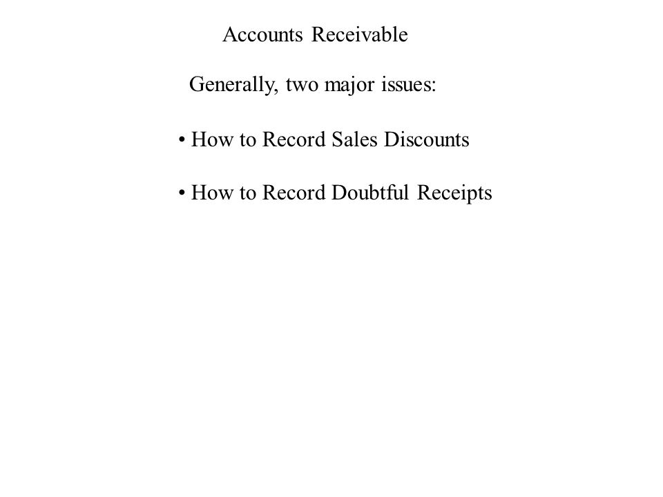 Accounts Receivable Generally, two major issues: How to Record Sales Discounts How to Record Doubtful Receipts