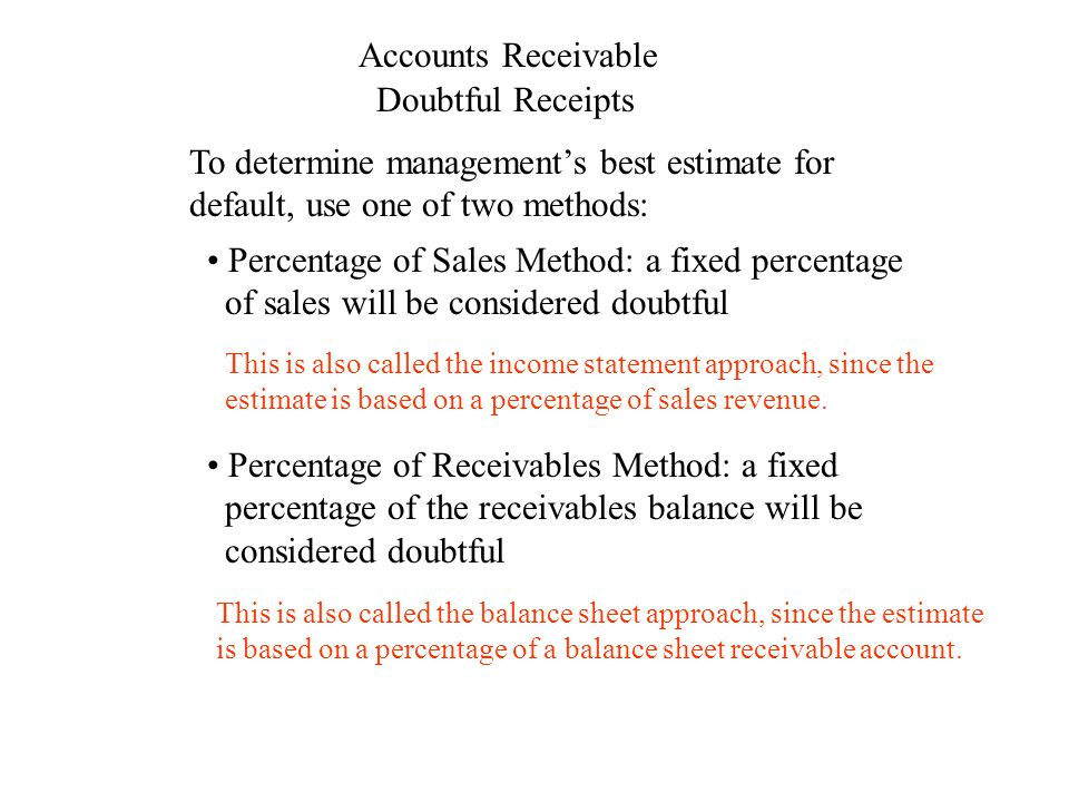 Accounts Receivable Doubtful Receipts To determine management's best estimate for default, use one of two methods: Percentage of Sales Method: a fixed percentage of sales will be considered doubtful This is also called the balance sheet approach, since the estimate is based on a percentage of a balance sheet receivable account.