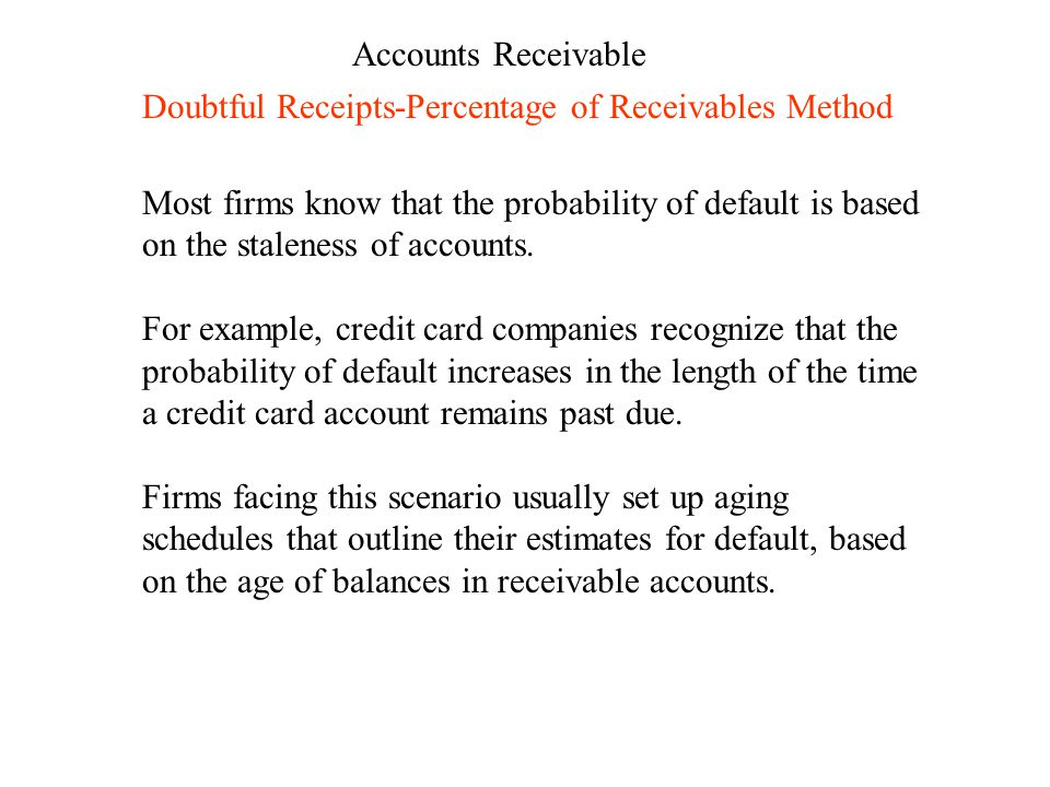 Accounts Receivable Doubtful Receipts-Percentage of Receivables Method Most firms know that the probability of default is based on the staleness of accounts.
