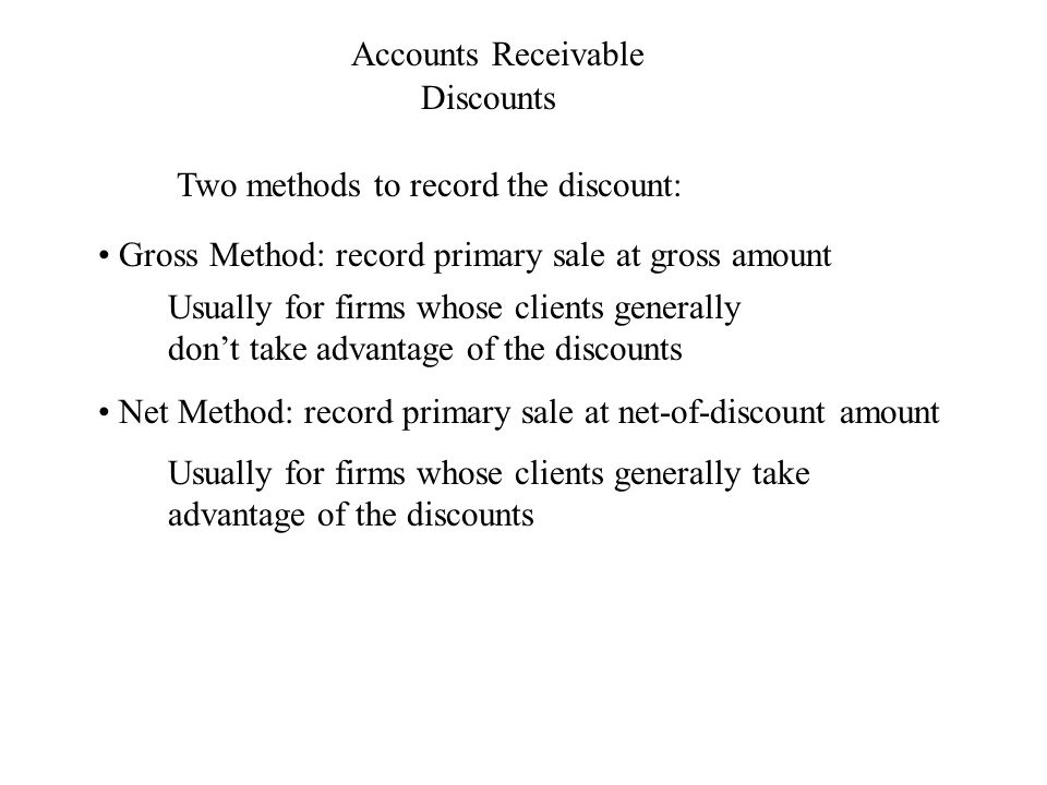 Usually for firms whose clients generally take advantage of the discounts Accounts Receivable Discounts Two methods to record the discount: Gross Method: record primary sale at gross amount Usually for firms whose clients generally don't take advantage of the discounts Net Method: record primary sale at net-of-discount amount