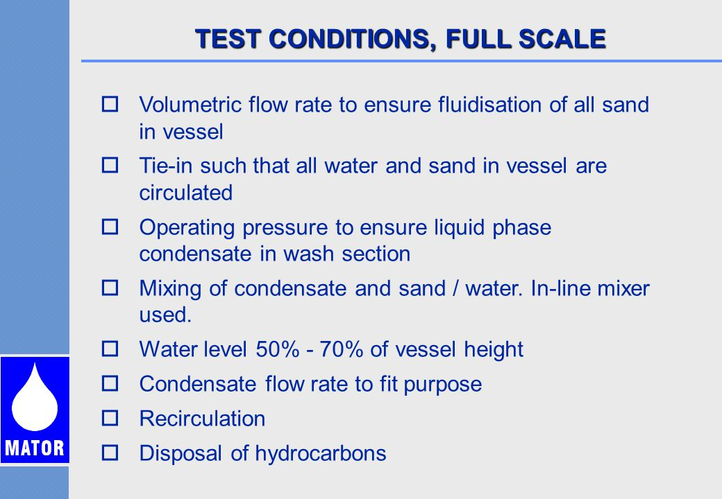 TEST CONDITIONS, FULL SCALE  Volumetric flow rate to ensure fluidisation of all sand in vessel  Tie-in such that all water and sand in vessel are circulated  Operating pressure to ensure liquid phase condensate in wash section  Mixing of condensate and sand / water.