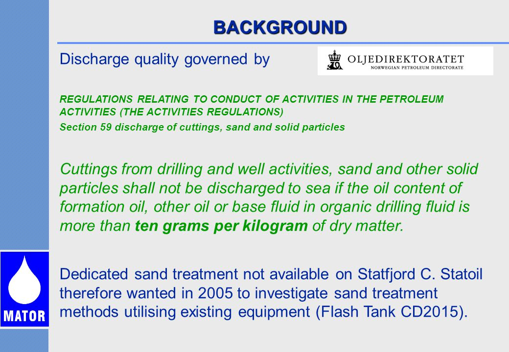 BACKGROUND Discharge quality governed by REGULATIONS RELATING TO CONDUCT OF ACTIVITIES IN THE PETROLEUM ACTIVITIES (THE ACTIVITIES REGULATIONS) Section 59 discharge of cuttings, sand and solid particles Cuttings from drilling and well activities, sand and other solid particles shall not be discharged to sea if the oil content of formation oil, other oil or base fluid in organic drilling fluid is more than ten grams per kilogram of dry matter.