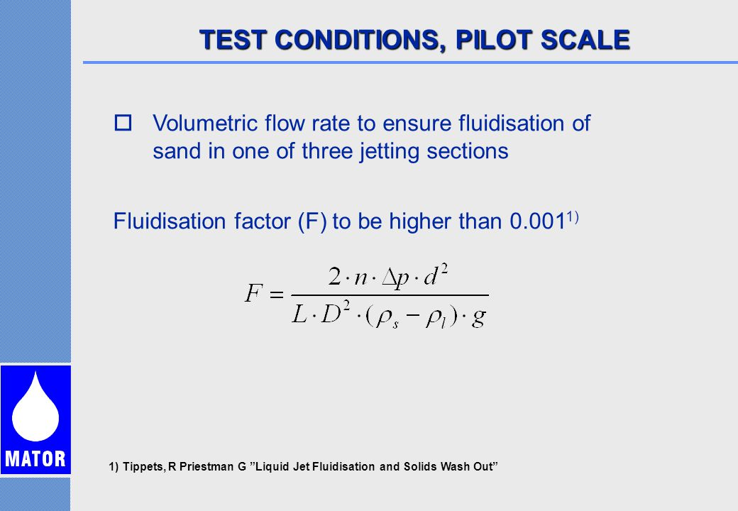 TEST CONDITIONS, PILOT SCALE  Volumetric flow rate to ensure fluidisation of sand in one of three jetting sections Fluidisation factor (F) to be higher than 0.001 1) 1) Tippets, R Priestman G Liquid Jet Fluidisation and Solids Wash Out