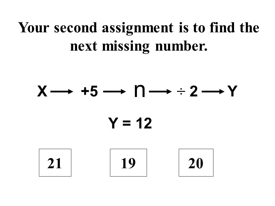 Your second assignment is to find the next missing number. 192021 X+5 n ÷ 2Y Y = 12
