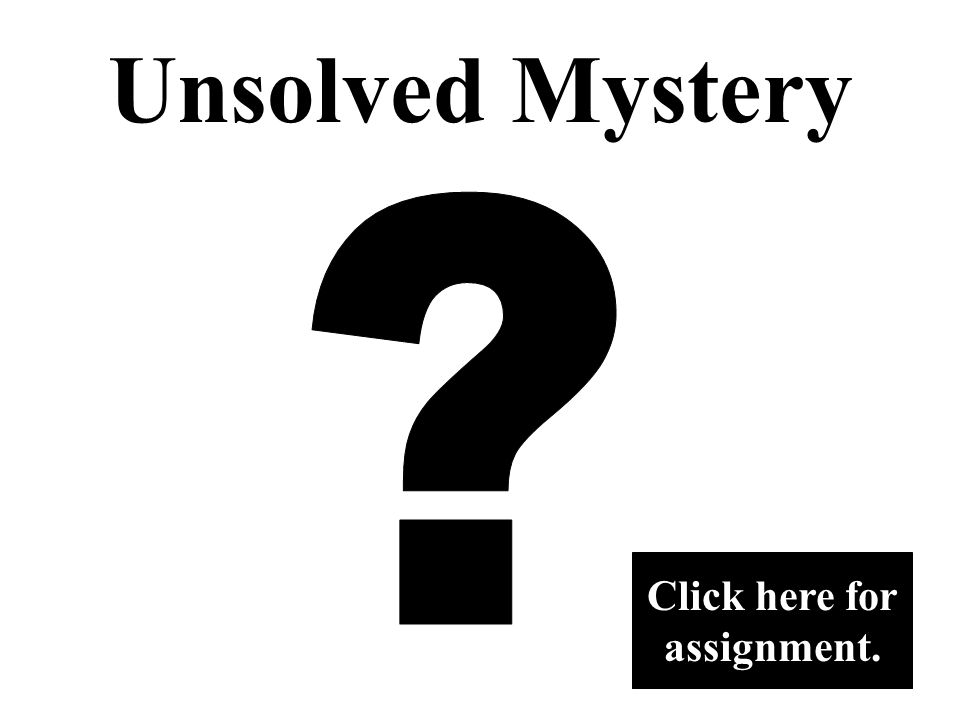 Unsolved Mystery Assignment Click here for assignment.