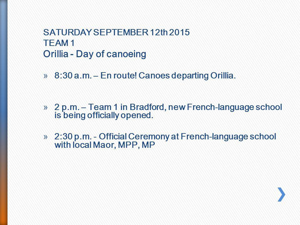 SATURDAY SEPTEMBER 12th 2015 TEAM 1 Orillia - Day of canoeing »8:30 a.m. – En route! Canoes departing Orillia. »2 p.m. – Team 1 in Bradford, new Frenc
