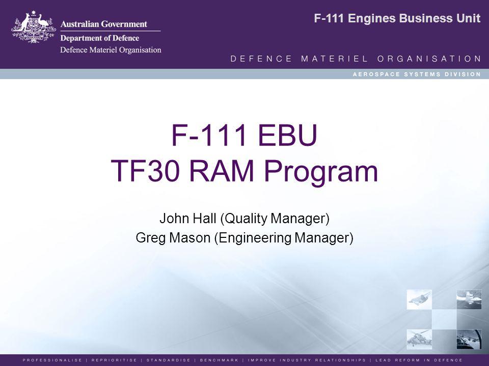 F-111 Engines Business Unit F-111 EBU TF30 RAM Program John Hall (Quality Manager) Greg Mason (Engineering Manager)