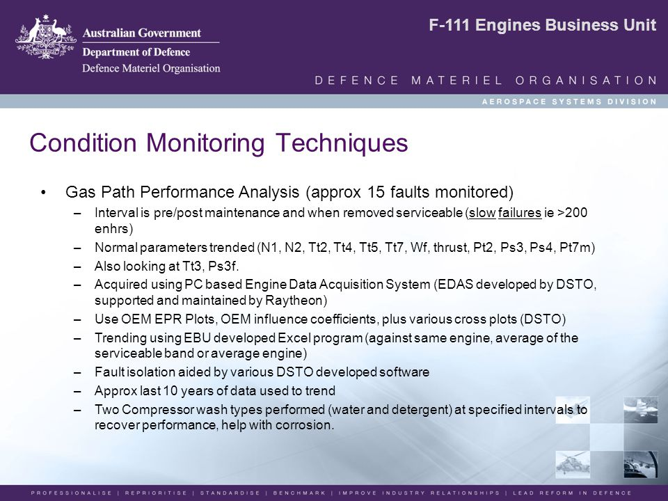 F-111 Engines Business Unit Condition Monitoring Techniques Gas Path Performance Analysis (approx 15 faults monitored) –Interval is pre/post maintenance and when removed serviceable (slow failures ie >200 enhrs) –Normal parameters trended (N1, N2, Tt2, Tt4, Tt5, Tt7, Wf, thrust, Pt2, Ps3, Ps4, Pt7m) –Also looking at Tt3, Ps3f.