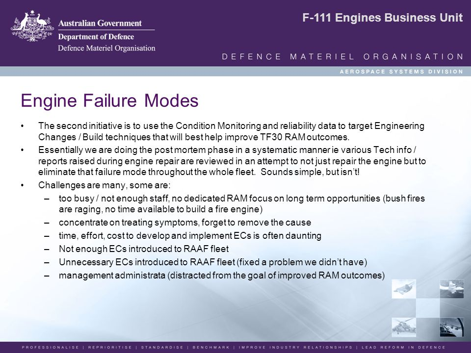 F-111 Engines Business Unit Engine Failure Modes The second initiative is to use the Condition Monitoring and reliability data to target Engineering Changes / Build techniques that will best help improve TF30 RAM outcomes.