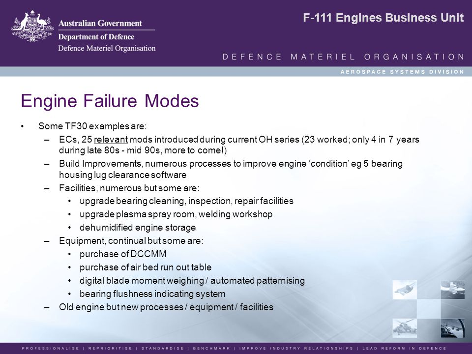 F-111 Engines Business Unit Engine Failure Modes Some TF30 examples are: –ECs, 25 relevant mods introduced during current OH series (23 worked; only 4 in 7 years during late 80s - mid 90s, more to come!) –Build Improvements, numerous processes to improve engine 'condition' eg 5 bearing housing lug clearance software –Facilities, numerous but some are: upgrade bearing cleaning, inspection, repair facilities upgrade plasma spray room, welding workshop dehumidified engine storage –Equipment, continual but some are: purchase of DCCMM purchase of air bed run out table digital blade moment weighing / automated patternising bearing flushness indicating system –Old engine but new processes / equipment / facilities
