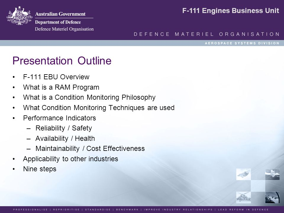 F-111 Engines Business Unit Presentation Outline F-111 EBU Overview What is a RAM Program What is a Condition Monitoring Philosophy What Condition Monitoring Techniques are used Performance Indicators –Reliability / Safety –Availability / Health –Maintainability / Cost Effectiveness Applicability to other industries Nine steps