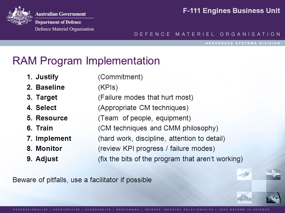 F-111 Engines Business Unit RAM Program Implementation 1.Justify (Commitment) 2.Baseline(KPIs) 3.Target (Failure modes that hurt most) 4.Select (Appropriate CM techniques) 5.Resource (Team of people, equipment) 6.Train (CM techniques and CMM philosophy) 7.Implement (hard work, discipline, attention to detail) 8.Monitor (review KPI progress / failure modes) 9.Adjust (fix the bits of the program that aren't working) Beware of pitfalls, use a facilitator if possible
