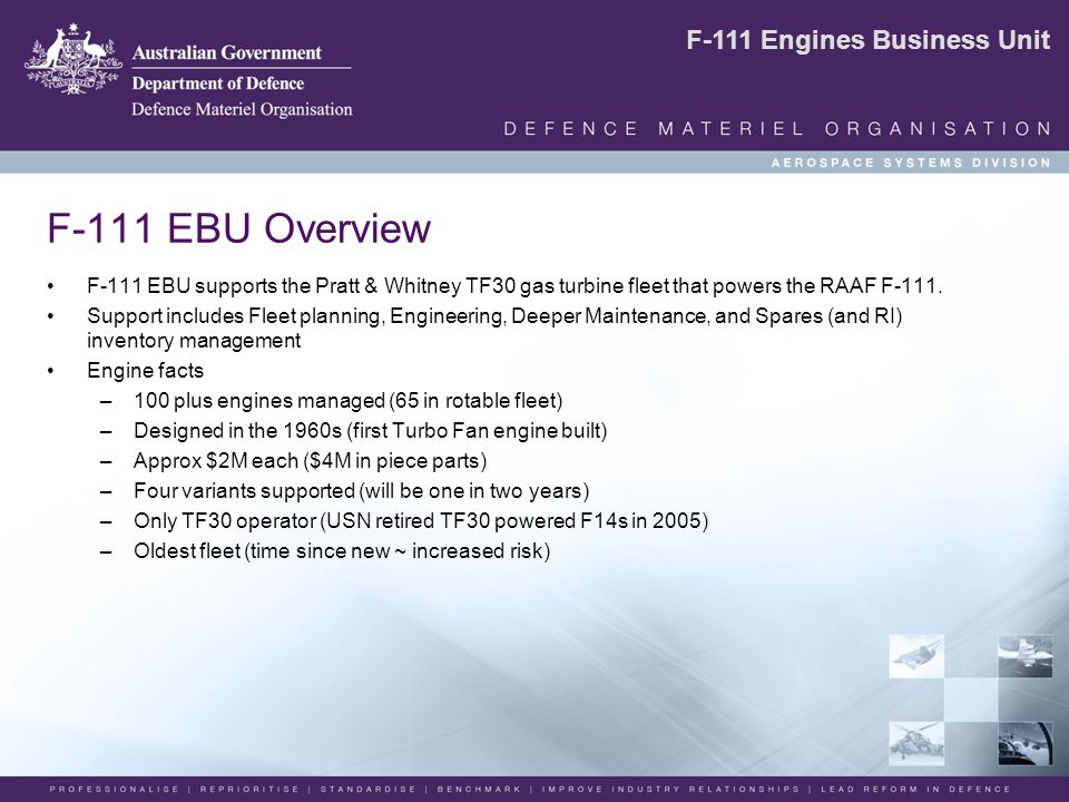F-111 Engines Business Unit F-111 EBU Overview F-111 EBU supports the Pratt & Whitney TF30 gas turbine fleet that powers the RAAF F-111.