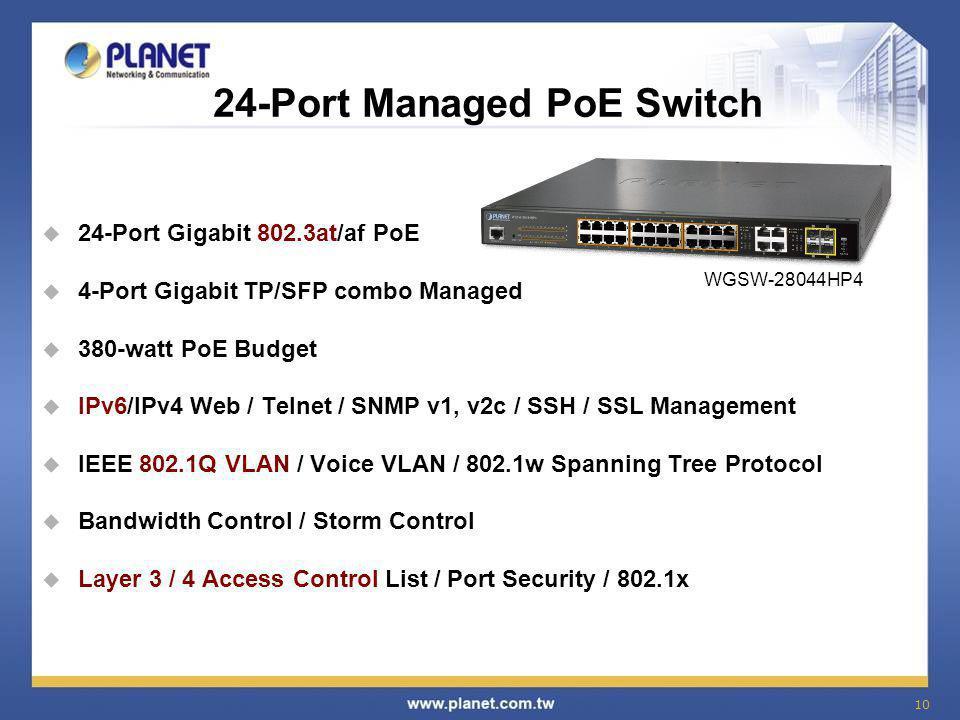 10 24-Port Managed PoE Switch  24-Port Gigabit 802.3at/af PoE  4-Port Gigabit TP/SFP combo Managed  380-watt PoE Budget  IPv6/IPv4 Web / Telnet /