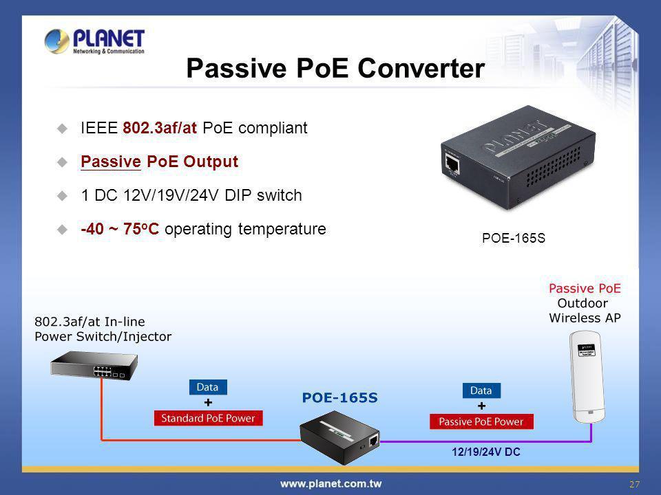 27 Passive PoE Converter  IEEE 802.3af/at PoE compliant  Passive PoE Output  1 DC 12V/19V/24V DIP switch  -40 ~ 75 o C operating temperature POE-1