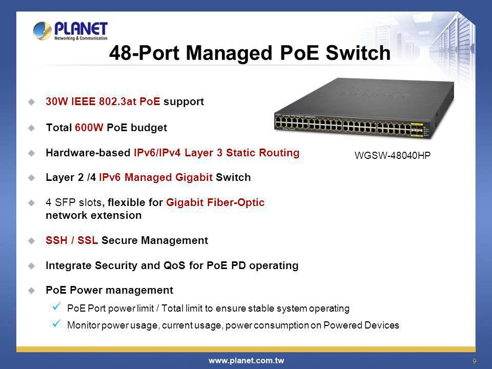 10 24-Port Managed PoE Switch  24-Port Gigabit 802.3at/af PoE  4-Port Gigabit TP/SFP combo Managed  380-watt PoE Budget  IPv6/IPv4 Web / Telnet / SNMP v1, v2c / SSH / SSL Management  IEEE 802.1Q VLAN / Voice VLAN / 802.1w Spanning Tree Protocol  Bandwidth Control / Storm Control  Layer 3 / 4 Access Control List / Port Security / 802.1x WGSW-28044HP4