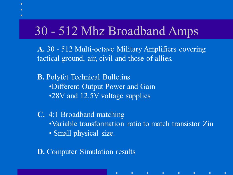 30 - 512 Mhz Broadband Amps A. 30 - 512 Multi-octave Military Amplifiers covering tactical ground, air, civil and those of allies. B. Polyfet Technica