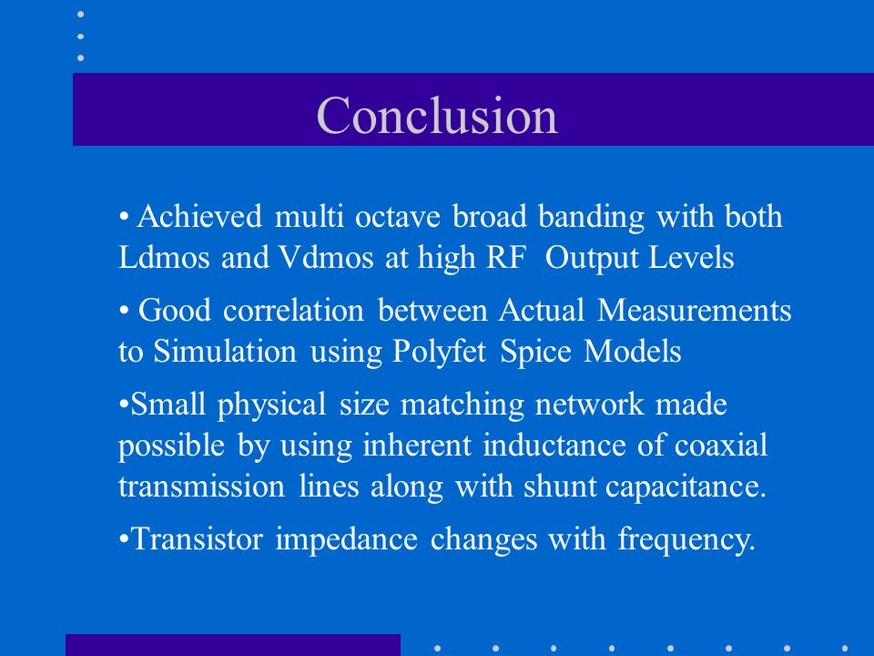Conclusion Achieved multi octave broad banding with both Ldmos and Vdmos at high RF Output Levels Good correlation between Actual Measurements to Simulation using Polyfet Spice Models Small physical size matching network made possible by using inherent inductance of coaxial transmission lines along with shunt capacitance.
