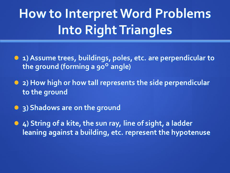 How to Interpret Word Problems Into Right Triangles 1) Assume trees, buildings, poles, etc. are perpendicular to the ground (forming a 90° angle) 1) A