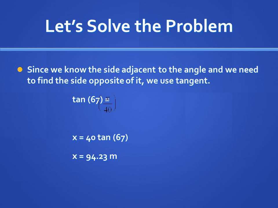 Let's Solve the Problem Since we know the side adjacent to the angle and we need to find the side opposite of it, we use tangent. Since we know the si