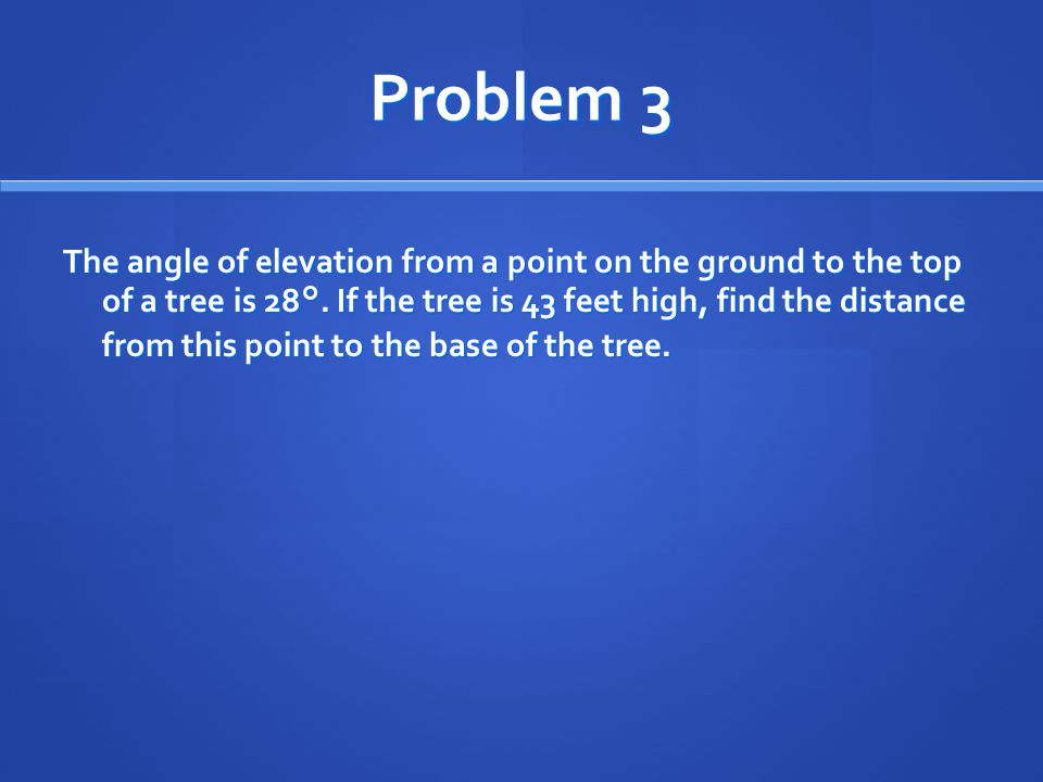 Problem 3 The angle of elevation from a point on the ground to the top of a tree is 28°. If the tree is 43 feet high, find the distance from this poin