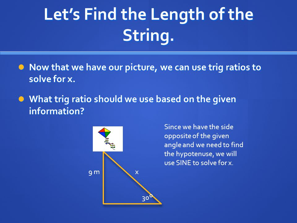 Let's Find the Length of the String. Now that we have our picture, we can use trig ratios to solve for x. Now that we have our picture, we can use tri