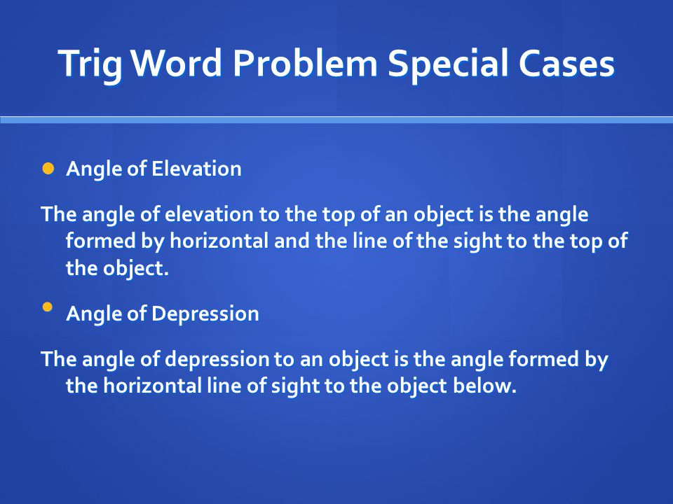 Trig Word Problem Special Cases Angle of Elevation Angle of Elevation The angle of elevation to the top of an object is the angle formed by horizontal