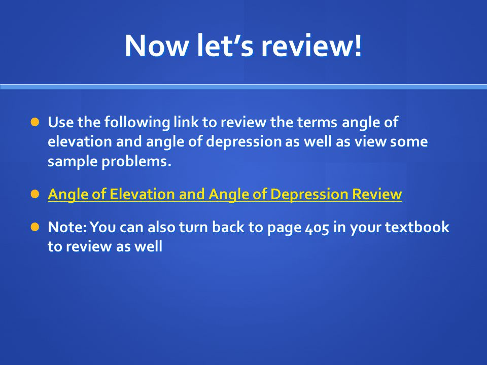 Now let's review! Use the following link to review the terms angle of elevation and angle of depression as well as view some sample problems. Use the